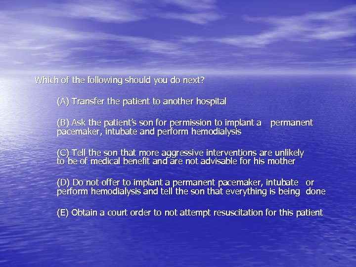 Which of the following should you do next? (A) Transfer the patient to another