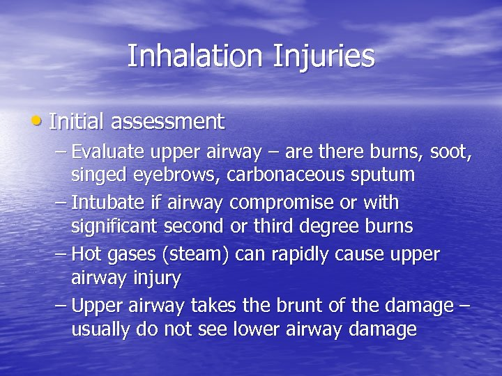 Inhalation Injuries • Initial assessment – Evaluate upper airway – are there burns, soot,