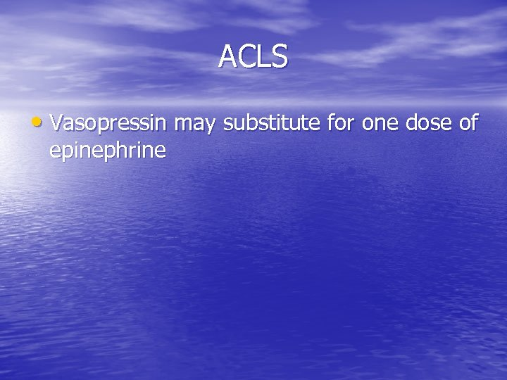ACLS • Vasopressin may substitute for one dose of epinephrine