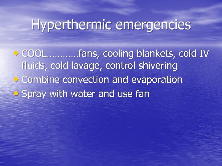 Hyperthermic emergencies • COOL…………fans, cooling blankets, cold IV fluids, cold lavage, control shivering •