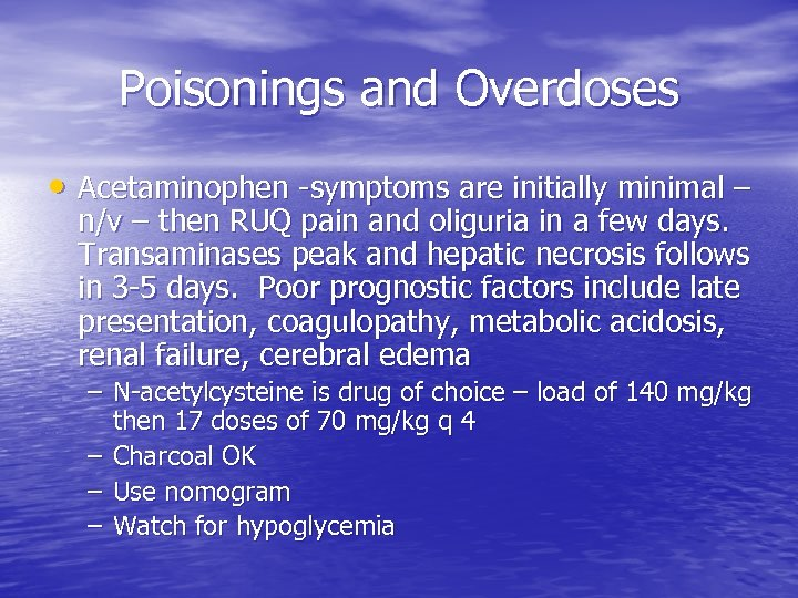 Poisonings and Overdoses • Acetaminophen -symptoms are initially minimal – n/v – then RUQ