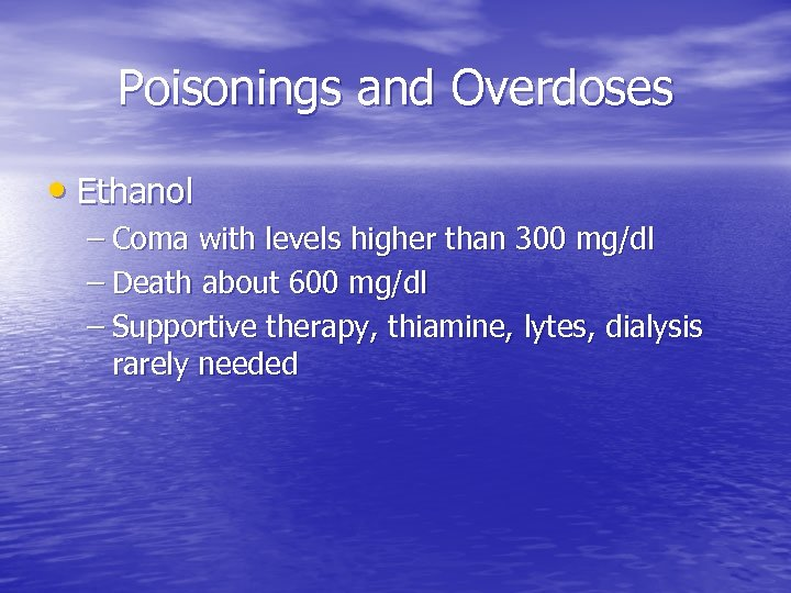 Poisonings and Overdoses • Ethanol – Coma with levels higher than 300 mg/dl –