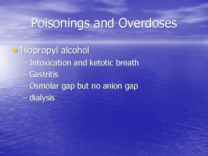 Poisonings and Overdoses • Isopropyl alcohol – Intoxication and ketotic breath – Gastritis –