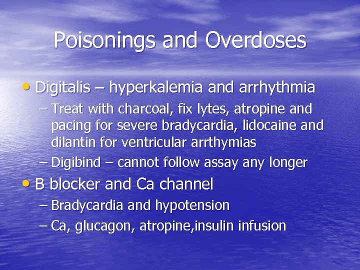 Poisonings and Overdoses • Digitalis – hyperkalemia and arrhythmia – Treat with charcoal, fix