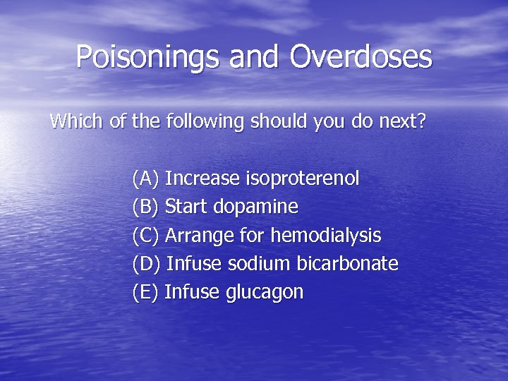 Poisonings and Overdoses Which of the following should you do next? (A) Increase isoproterenol
