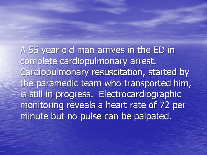 A 55 year old man arrives in the ED in complete cardiopulmonary arrest. Cardiopulmonary