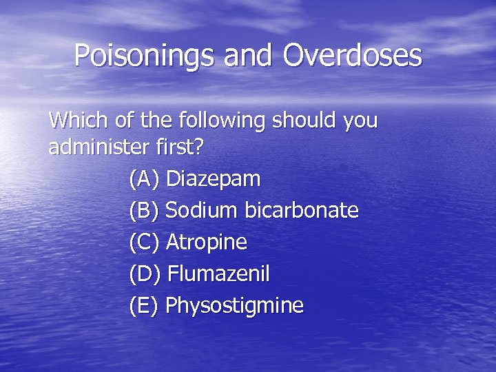 Poisonings and Overdoses Which of the following should you administer first? (A) Diazepam (B)