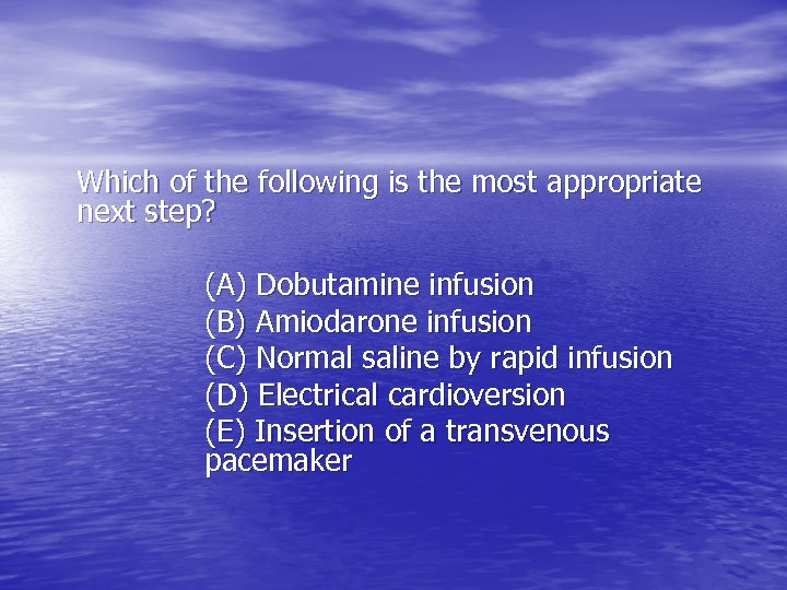 Which of the following is the most appropriate next step? (A) Dobutamine infusion (B)