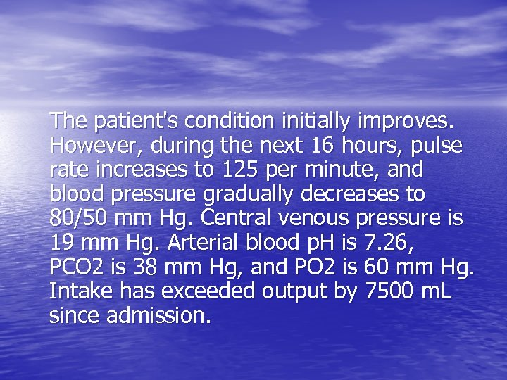 The patient's condition initially improves. However, during the next 16 hours, pulse rate increases