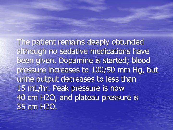 The patient remains deeply obtunded although no sedative medications have been given. Dopamine is