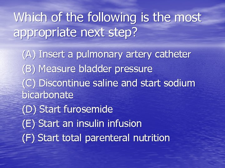 Which of the following is the most appropriate next step? (A) Insert a pulmonary