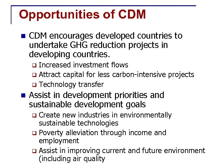 Opportunities of CDM n CDM encourages developed countries to undertake GHG reduction projects in