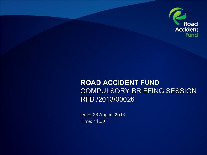 ROAD ACCIDENT FUND COMPULSORY BRIEFING SESSION RFB /2013/00026 Date: 28 August 2013 Time: 11: