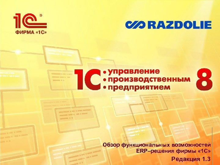 Обзор функциональных возможностей ERP–решения фирмы « 1 С» Редакция 1. 3