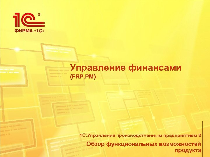 Управление финансами (FRP, PM) 1 С: Управление производственным предприятием 8 Обзор функциональных возможностей продукта