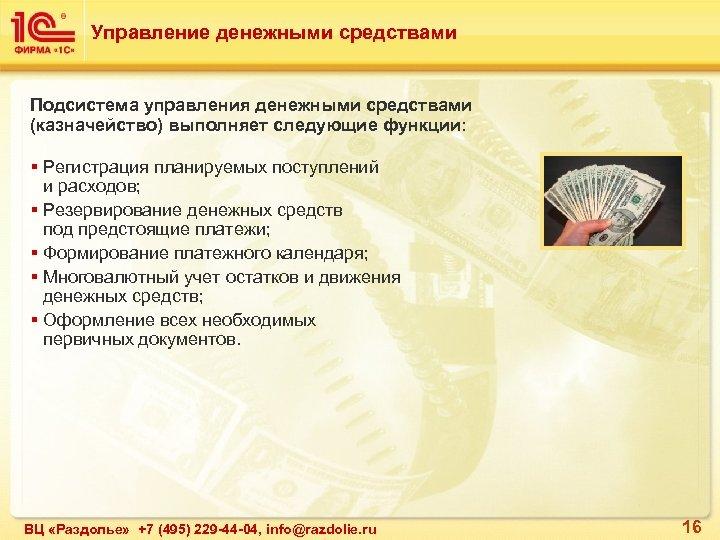 Управление денежными средствами Подсистема управления денежными средствами (казначейство) выполняет следующие функции: § Регистрация планируемых