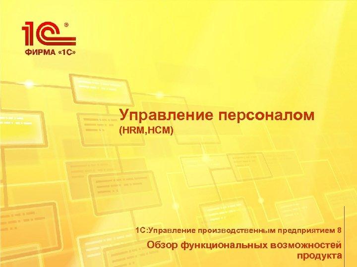 Управление персоналом (HRM, HCM) 1 С: Управление производственным предприятием 8 Обзор функциональных возможностей продукта