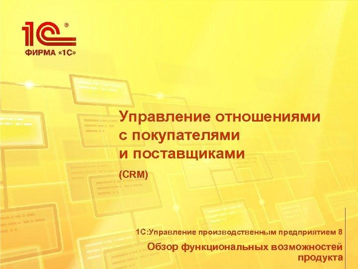 Управление отношениями с покупателями и поставщиками (CRM) 1 С: Управление производственным предприятием 8 Обзор