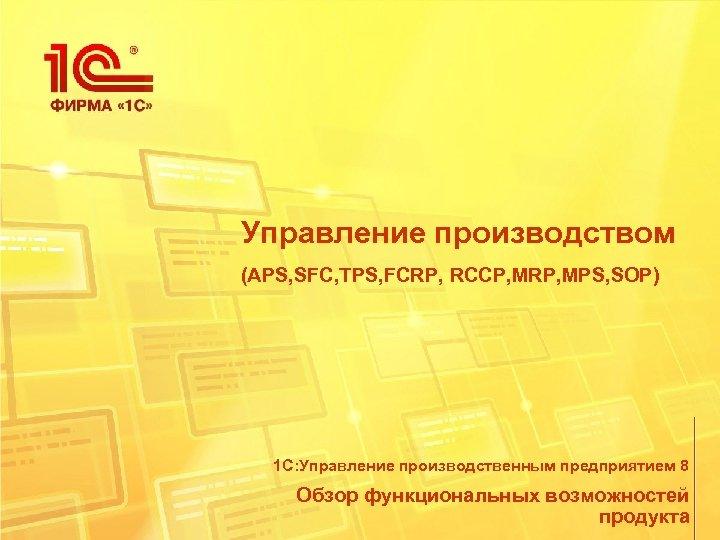 Управление производством (APS, SFC, TPS, FCRP, RCCP, MRP, MPS, SOP) 1 С: Управление производственным