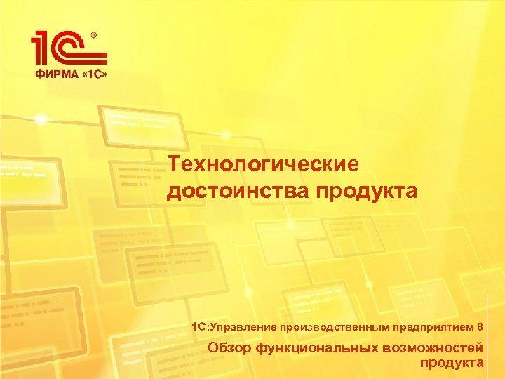 Технологические достоинства продукта 1 С: Управление производственным предприятием 8 Обзор функциональных возможностей продукта