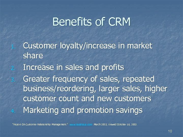 Benefits of CRM 1. 2. 3. 4. Customer loyalty/increase in market share Increase in