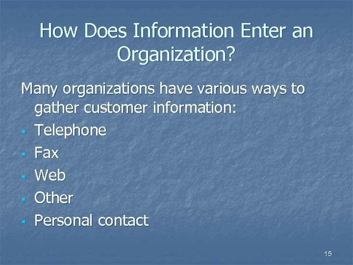 How Does Information Enter an Organization? Many organizations have various ways to gather customer