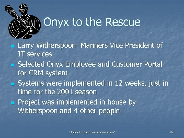 Onyx to the Rescue n n Larry Witherspoon: Mariners Vice President of IT services