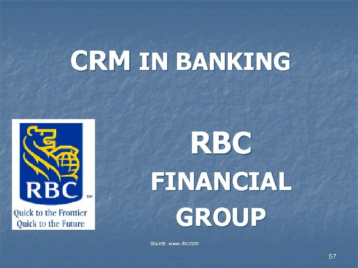 CRM IN BANKING RBC FINANCIAL GROUP Source: www. rbc. com 57