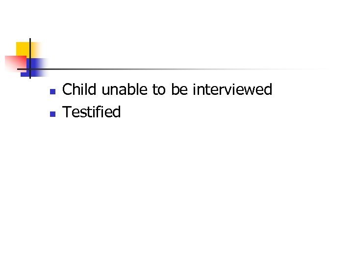 n n Child unable to be interviewed Testified