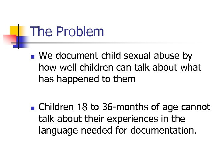 The Problem n n We document child sexual abuse by how well children can