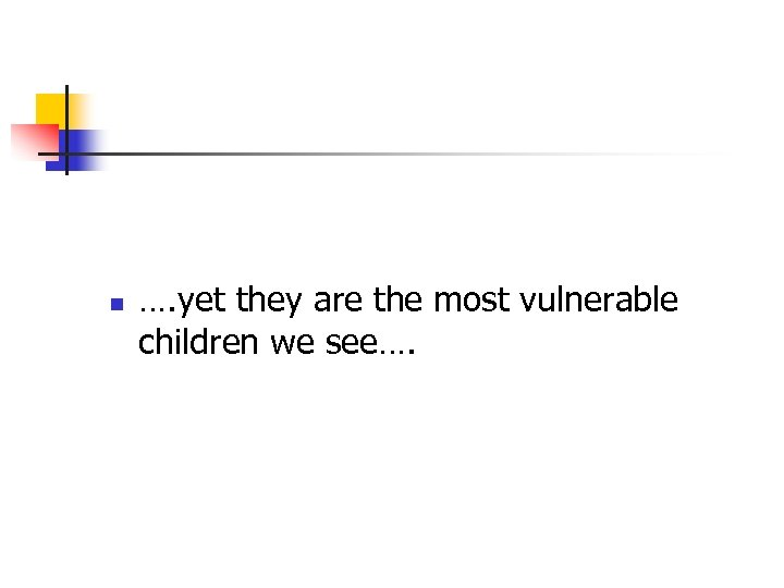 n …. yet they are the most vulnerable children we see….