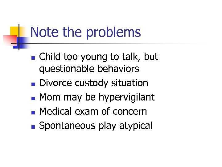 Note the problems n n n Child too young to talk, but questionable behaviors