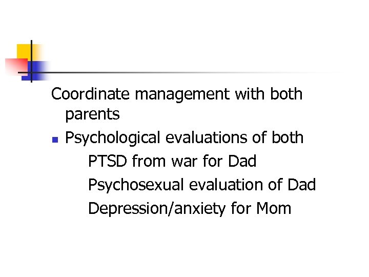Coordinate management with both parents n Psychological evaluations of both PTSD from war for