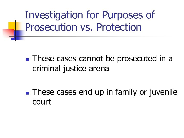 Investigation for Purposes of Prosecution vs. Protection n n These cases cannot be prosecuted