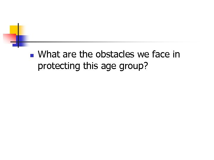 n What are the obstacles we face in protecting this age group?