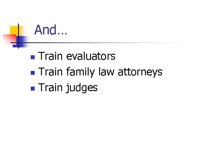 And… Train evaluators n Train family law attorneys n Train judges n