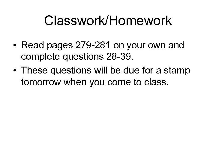 Classwork/Homework • Read pages 279 -281 on your own and complete questions 28 -39.