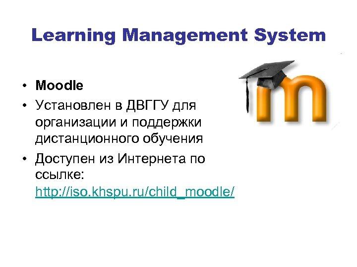 Learning Management System • Moodle • Установлен в ДВГГУ для организации и поддержки дистанционного
