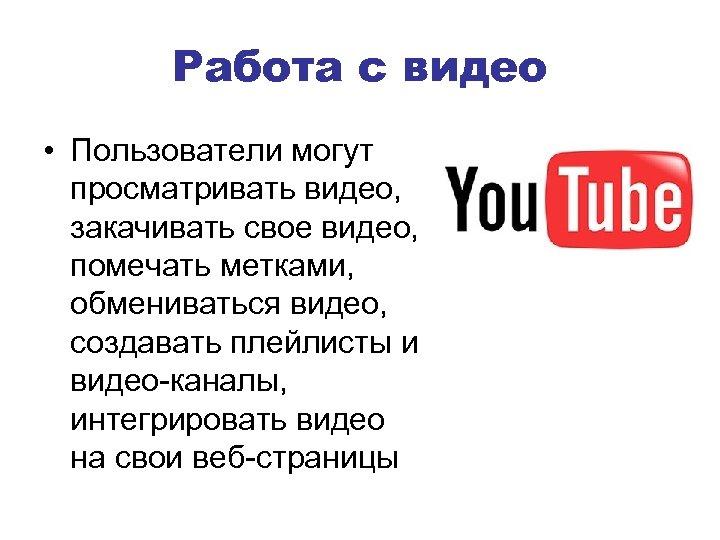 Работа с видео • Пользователи могут просматривать видео, закачивать свое видео, помечать метками, обмениваться