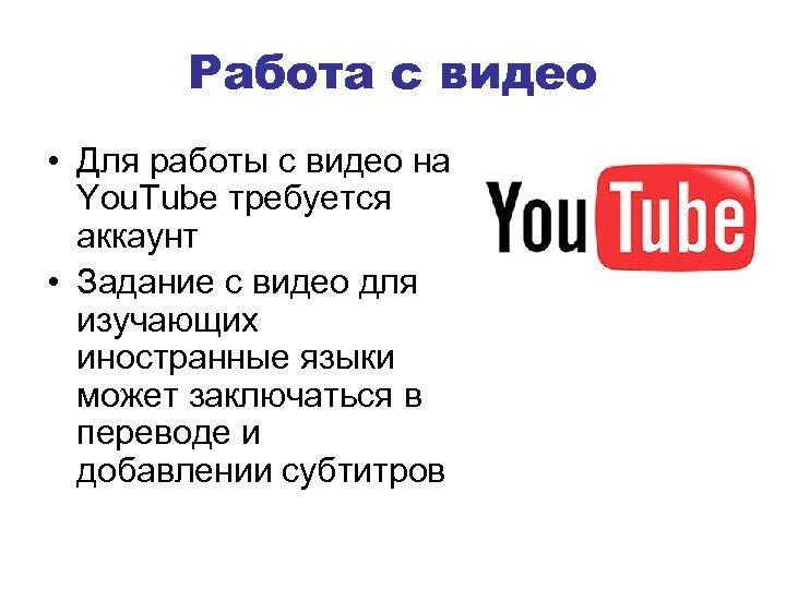 Работа с видео • Для работы с видео на You. Tube требуется аккаунт •