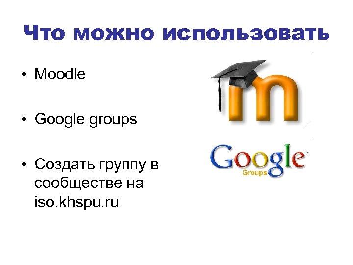 Что можно использовать • Moodle • Google groups • Создать группу в сообществе на