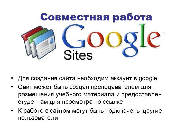 Совместная работа • Для создания сайта необходим аккаунт в google • Сайт может быть