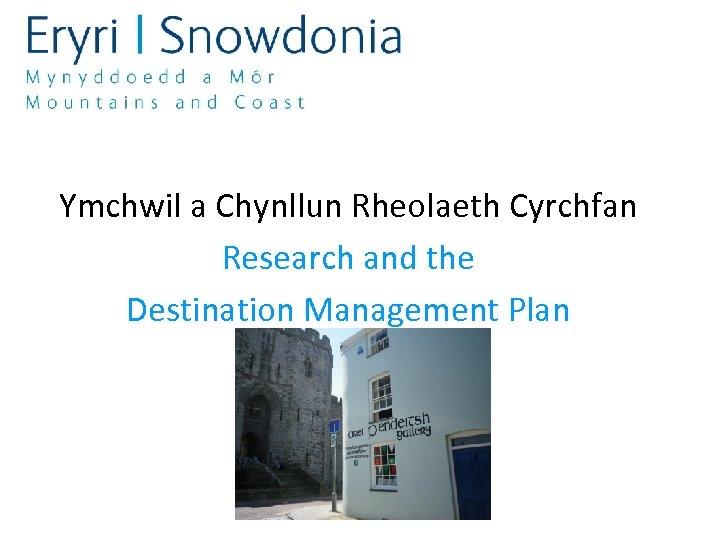 Ymchwil a Chynllun Rheolaeth Cyrchfan Research and the Destination Management Plan