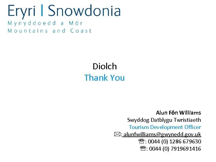 Diolch Thank You Alun Fôn Williams Swyddog Datblygu Twristiaeth Tourism Development Officer : alunfwilliams@gwynedd.