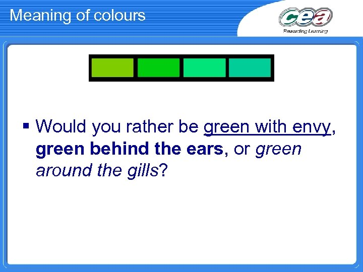Meaning of colours § Would you rather be green with envy, green behind the