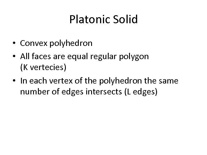 Platonic Solid • Convex polyhedron • All faces are equal regular polygon (K vertecies)