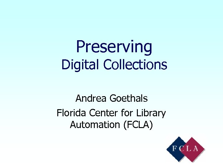 Preserving Digital Collections Andrea Goethals Florida Center for Library Automation (FCLA)