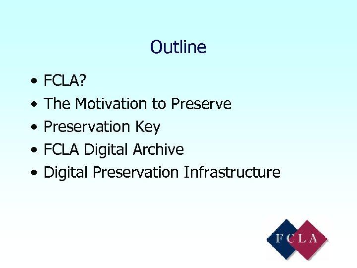 Outline • • • FCLA? The Motivation to Preserve Preservation Key FCLA Digital Archive