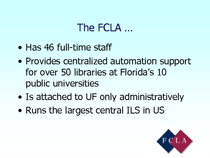 The FCLA … • Has 46 full-time staff • Provides centralized automation support for