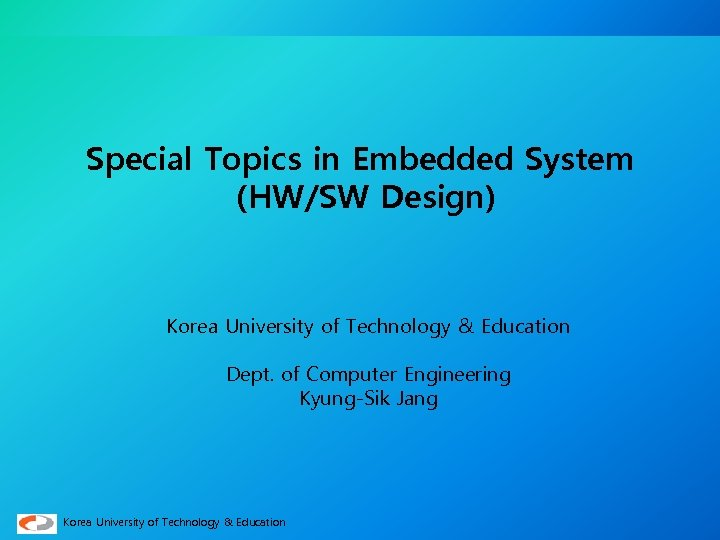 Special Topics in Embedded System (HW/SW Design) Korea University of Technology & Education Dept.